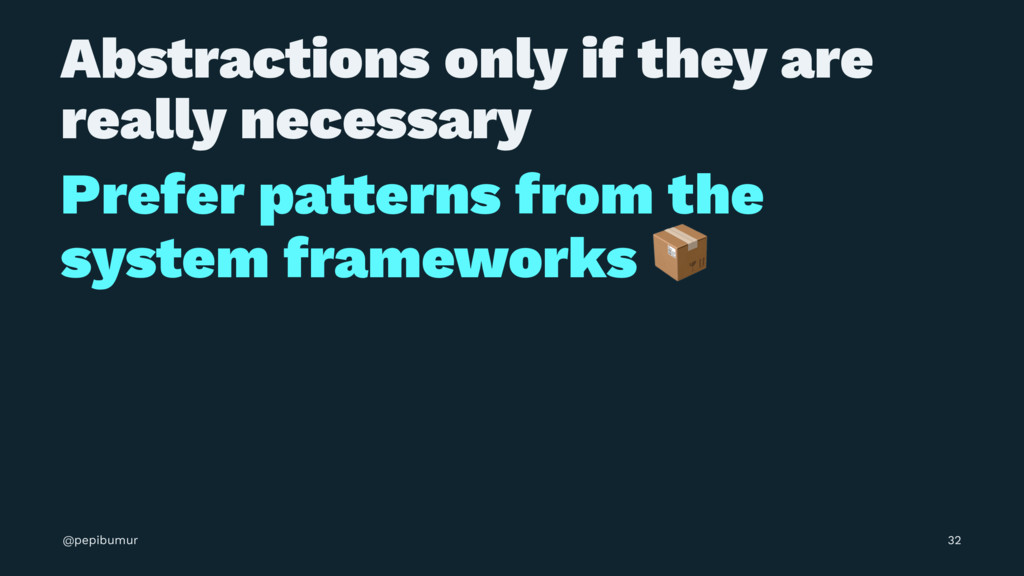 Abstractions only if they are really necessary ...