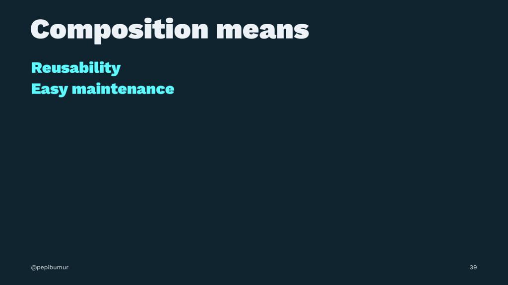 Composition means Reusability Easy maintenance ...