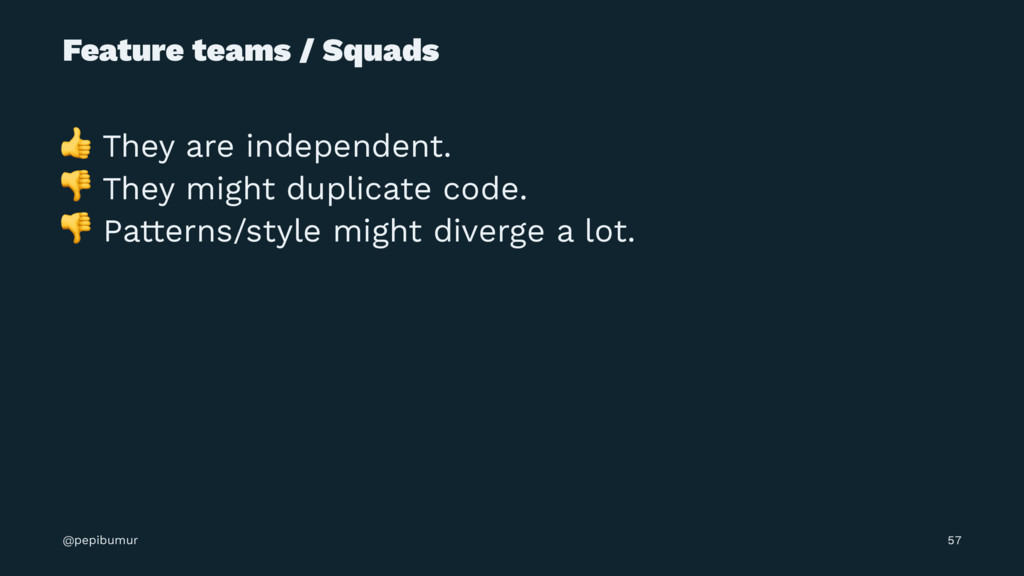 Feature teams / Squads ! They are independent. ...