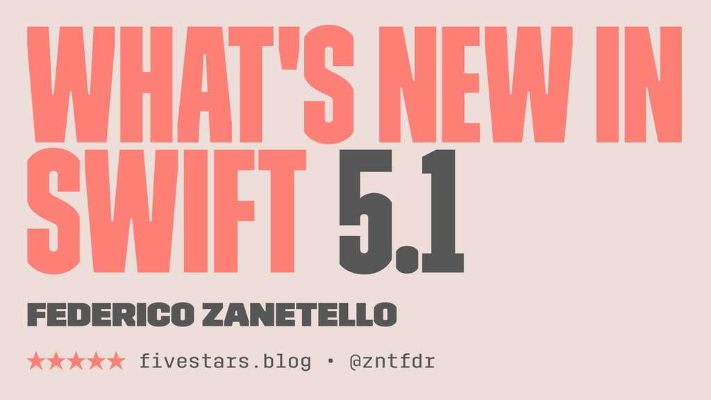 What's New in Swift 5.1 Federico Zanetello ̣̣̣̣...