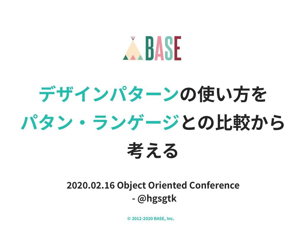 © - BASE, Inc. X デザインパターンの使い⽅を パタン‧ランゲージとの⽐較から ...