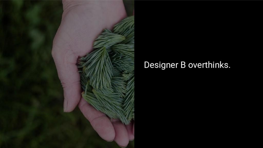 Designer B overthinks.