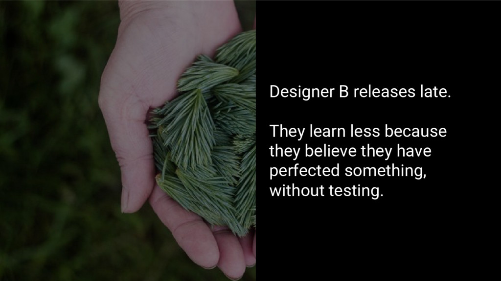 Designer B releases late. They learn less becau...