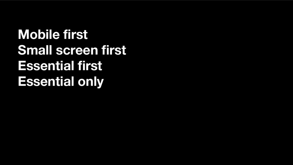 Mobile first Small screen first Essential first...