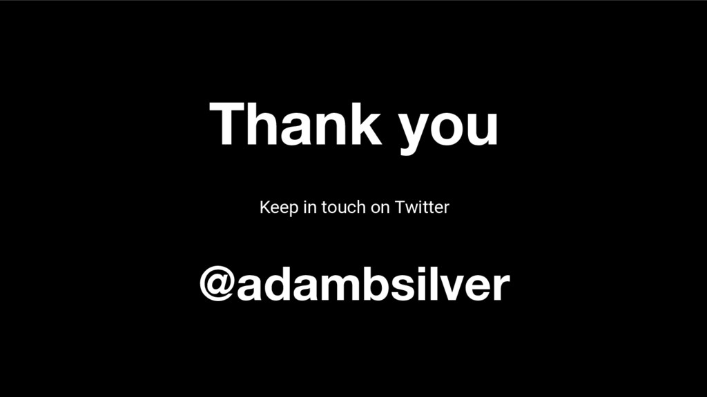Thank you Keep in touch on Twitter @adambsilver