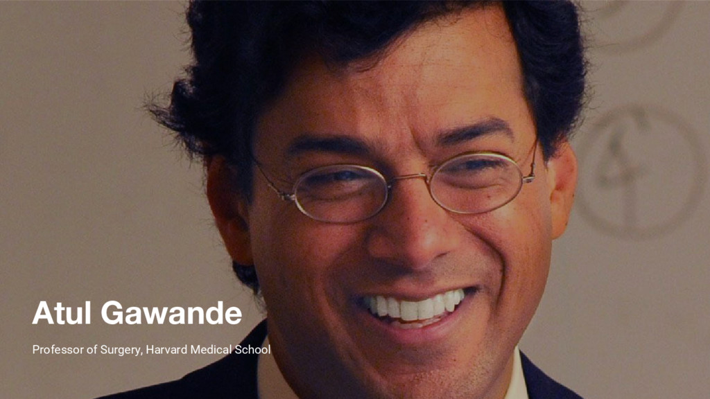 Atul Gawande Professor of Surgery, Harvard Medi...