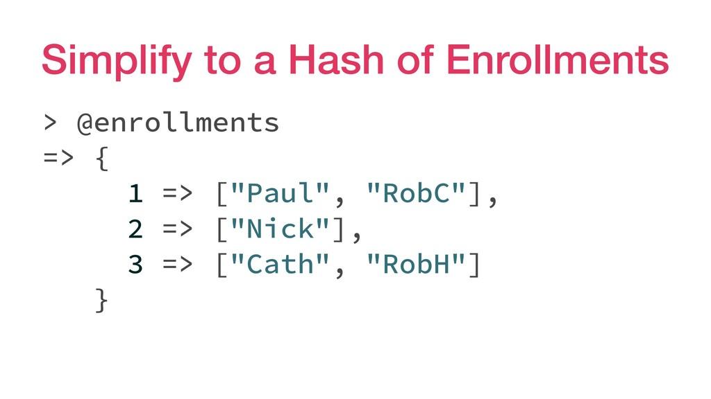 Simplify to a Hash of Enrollments > @enrollment...