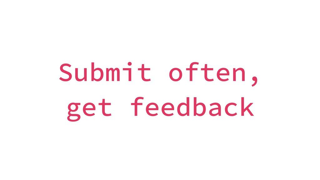 Submit often, get feedback