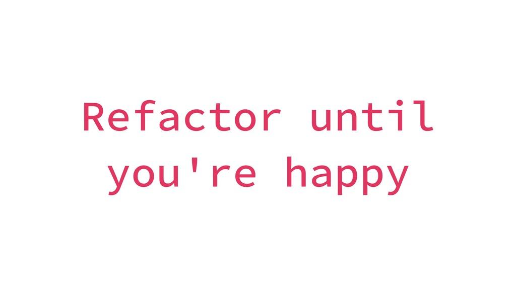 Refactor until you're happy