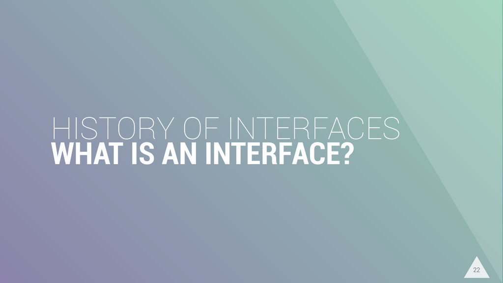 HISTORY OF INTERFACES WHAT IS AN INTERFACE? 22