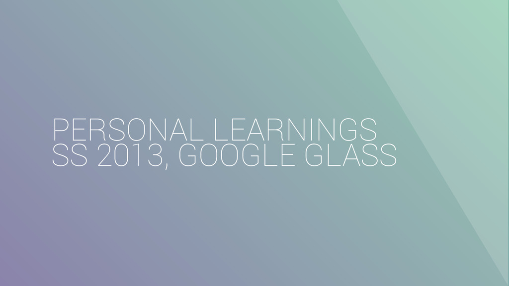 PERSONAL LEARNINGS SS 2013, GOOGLE GLASS