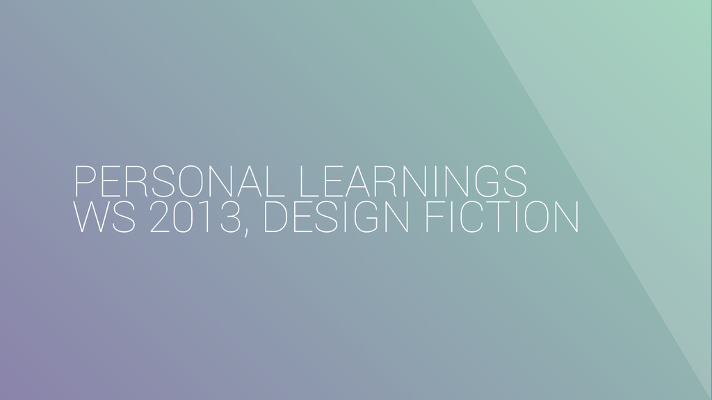 PERSONAL LEARNINGS WS 2013, DESIGN FICTION