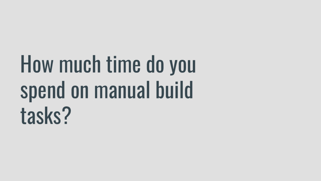 How much time do you spend on manual build task...