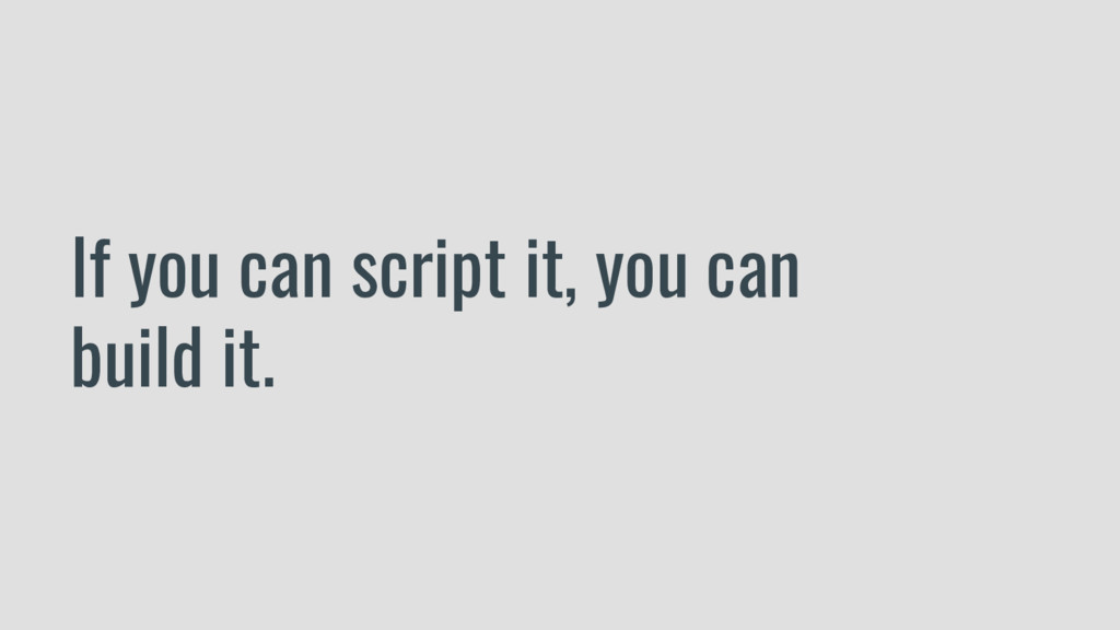 If you can script it, you can build it.