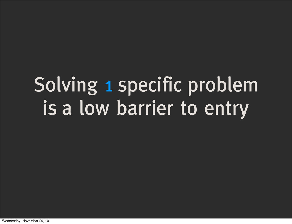 Solving 1 specific problem is a low barrier to ...