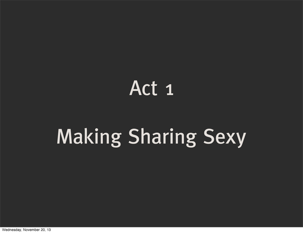 Act 1 Making Sharing Sexy Wednesday, November 2...