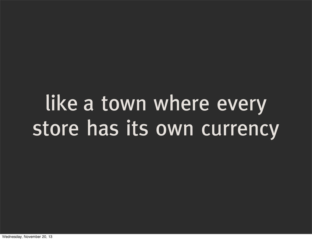 like a town where every store has its own curre...