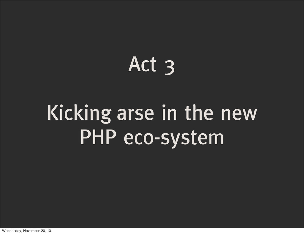 Act 3 Kicking arse in the new PHP eco-system We...