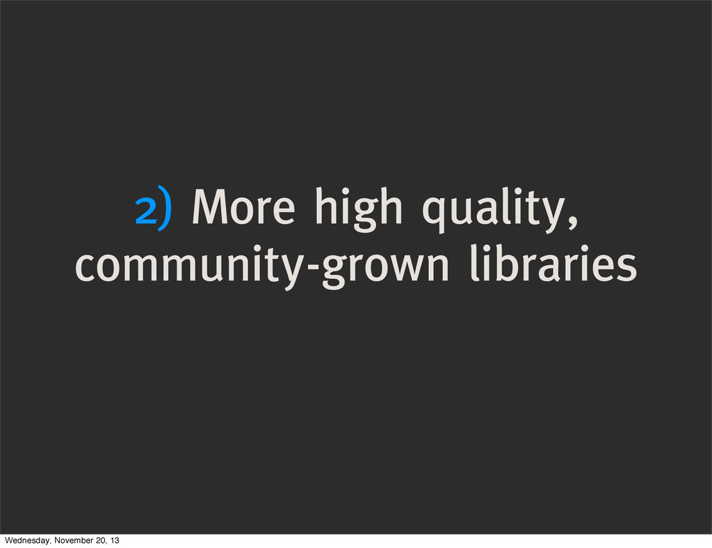 2) More high quality, community-grown libraries...