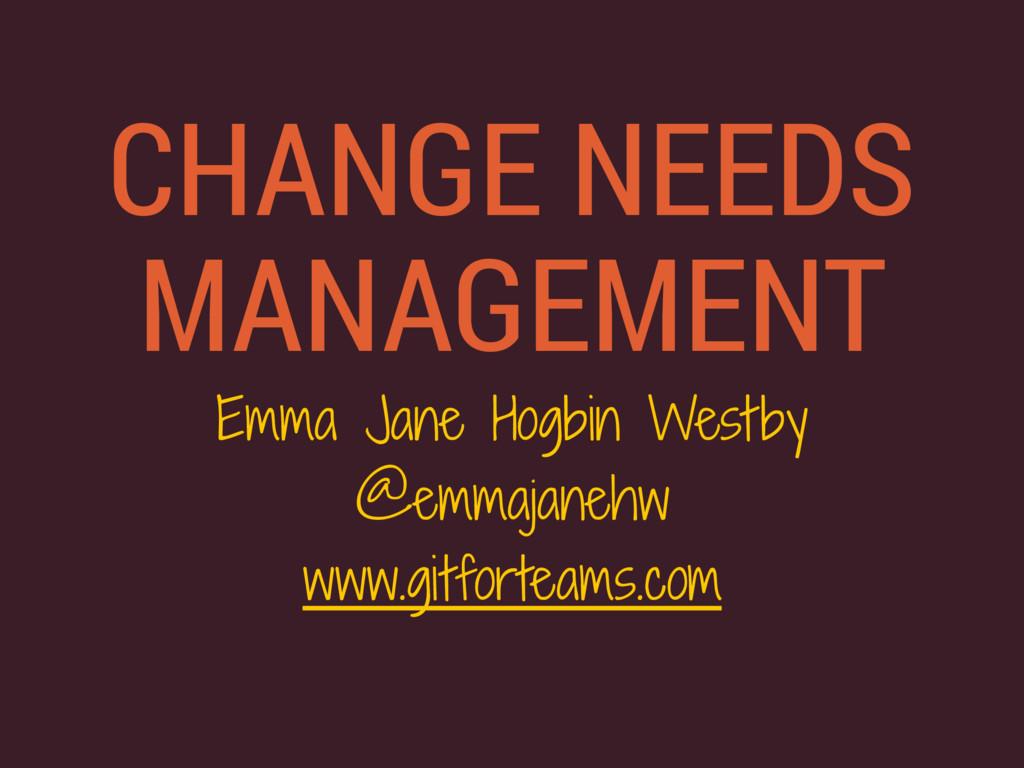 CHANGE NEEDS MANAGEMENT Emma Jane Hogbin Westby...