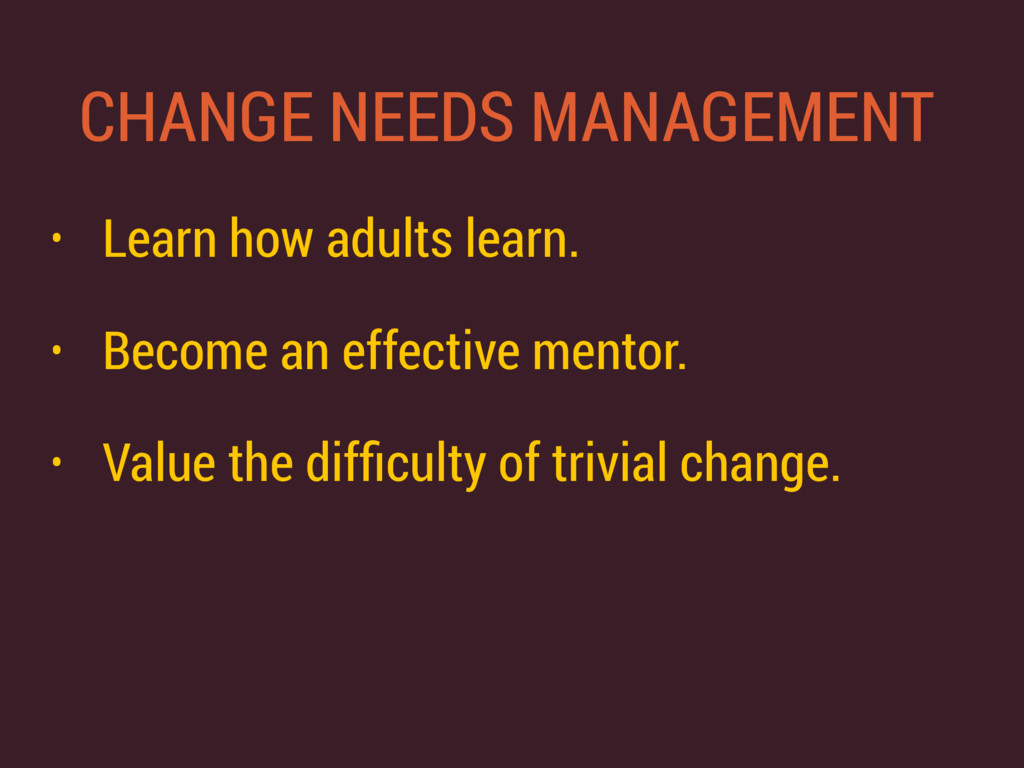 CHANGE NEEDS MANAGEMENT • Learn how adults lear...