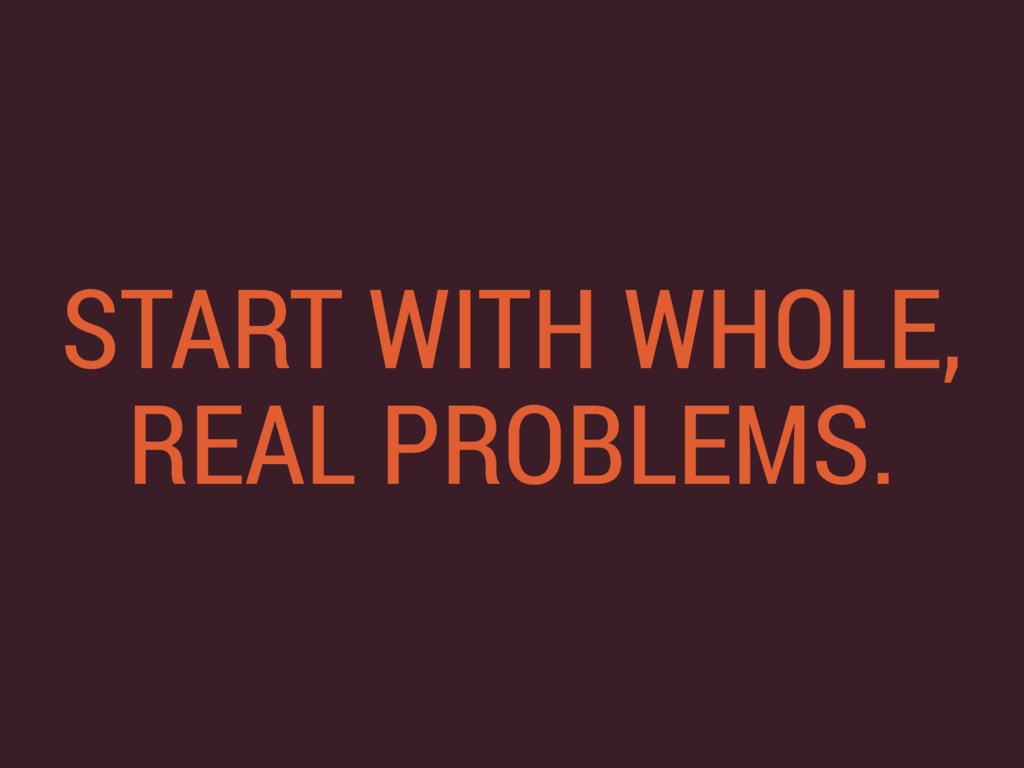 START WITH WHOLE, REAL PROBLEMS.