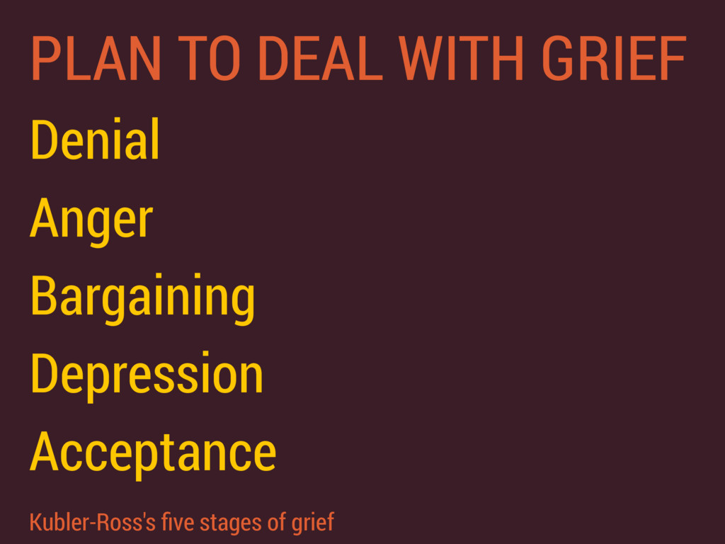 PLAN TO DEAL WITH GRIEF Denial Anger Bargaining...