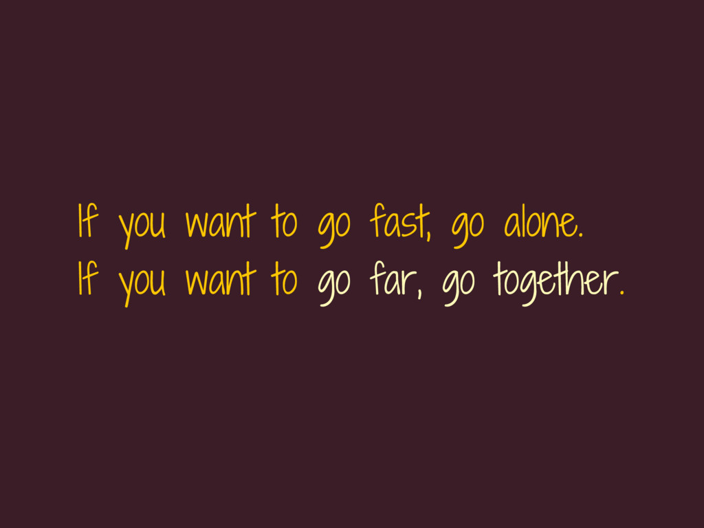 If you want to go fast, go alone. If you want t...