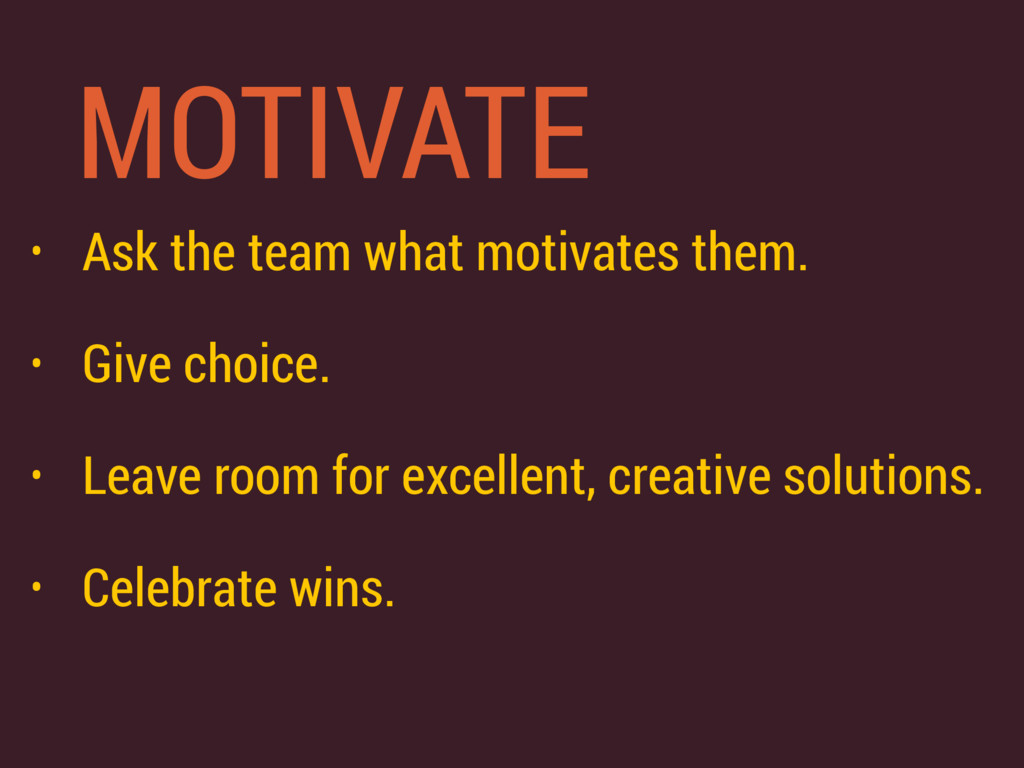 MOTIVATE • Ask the team what motivates them. • ...