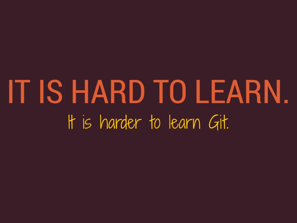 IT IS HARD TO LEARN. It is harder to learn Git.