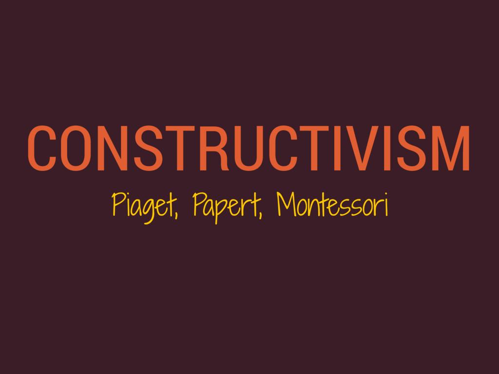 CONSTRUCTIVISM Piaget, Papert, Montessori