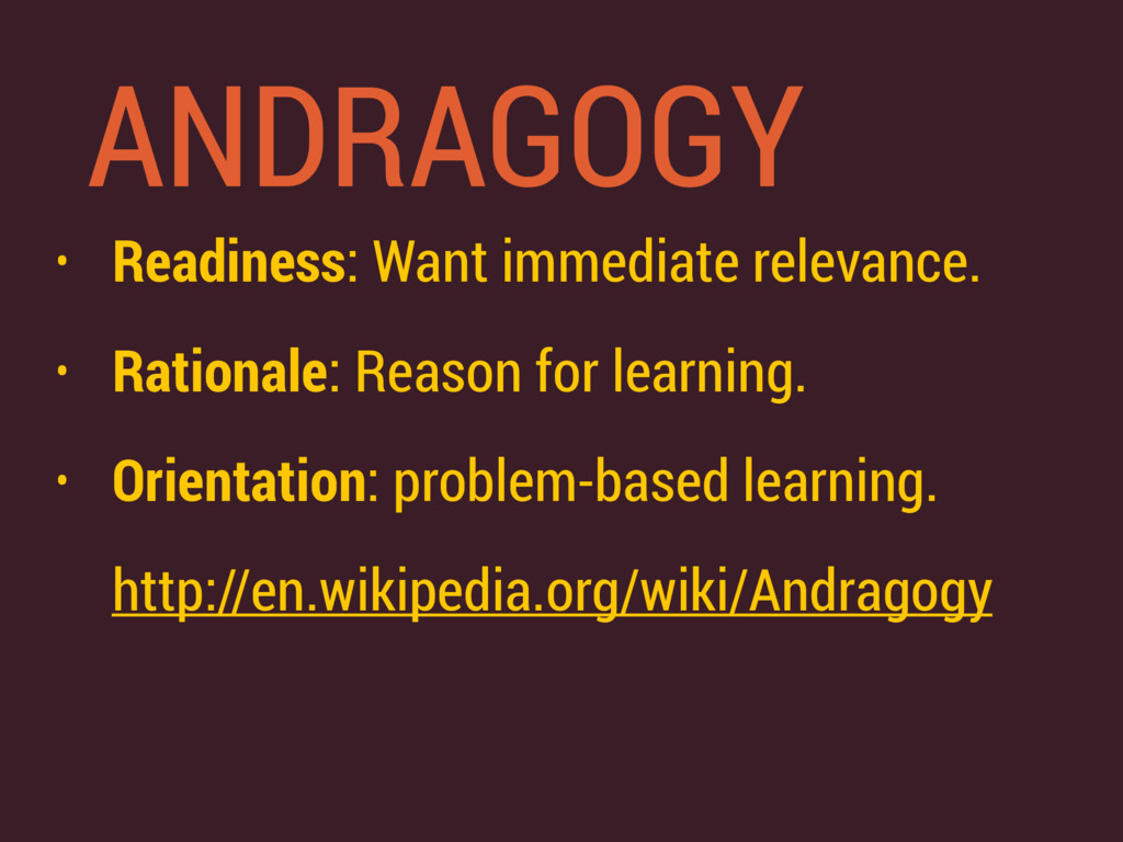 ANDRAGOGY • Readiness: Want immediate relevance...