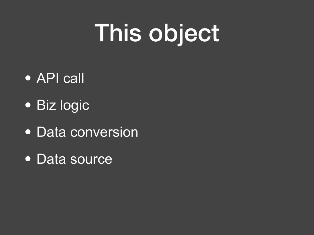 This object • API call • Biz logic • Data conve...