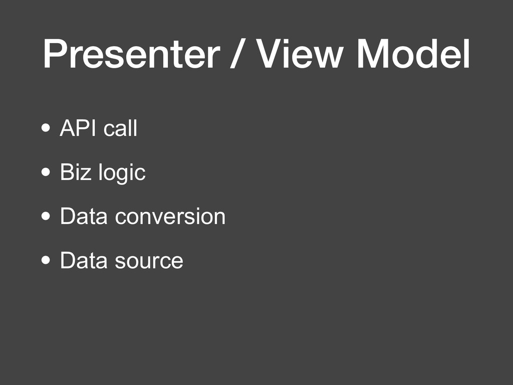 Presenter / View Model • API call • Biz logic •...