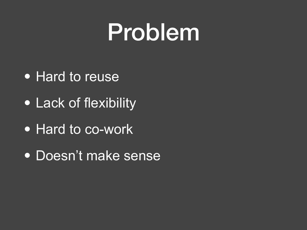 Problem • Hard to reuse • Lack of flexibility •...