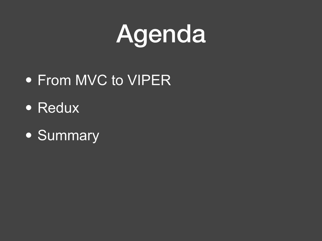 Agenda • From MVC to VIPER • Redux • Summary