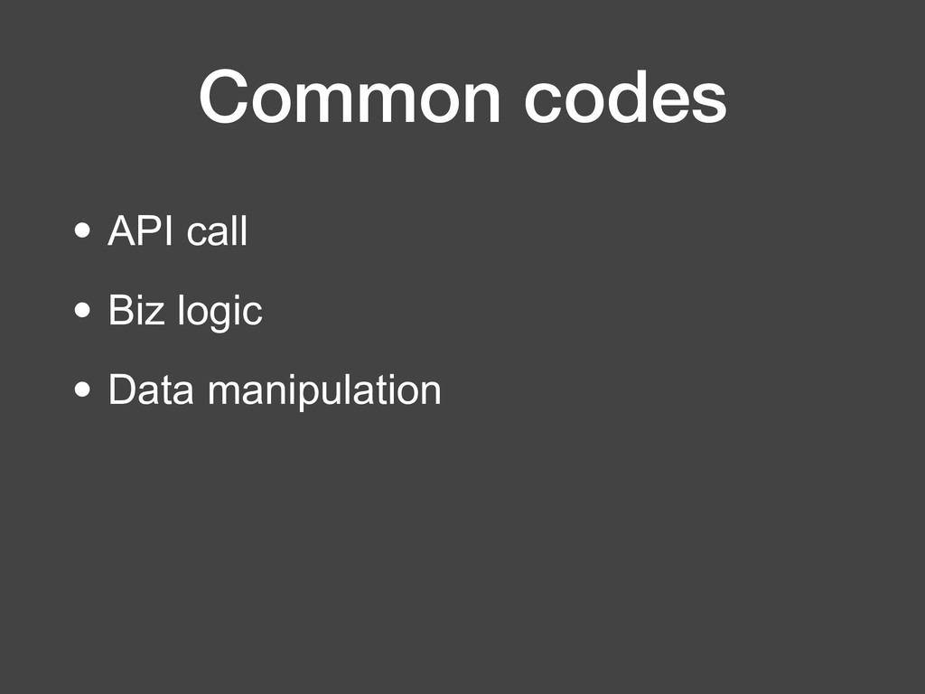 Common codes • API call • Biz logic • Data mani...