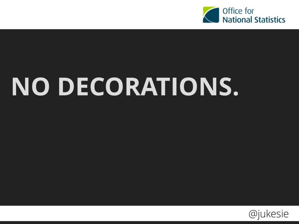 @jukesie NO DECORATIONS.