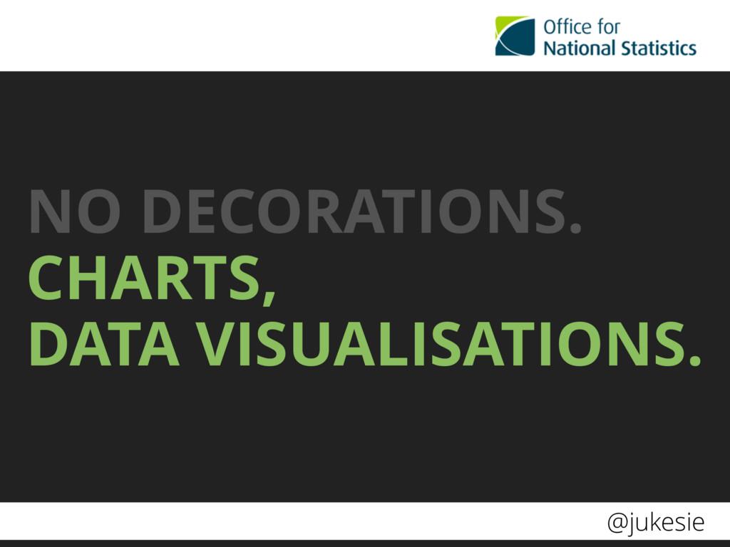 @jukesie NO DECORATIONS. CHARTS, DATA VISUALIS...