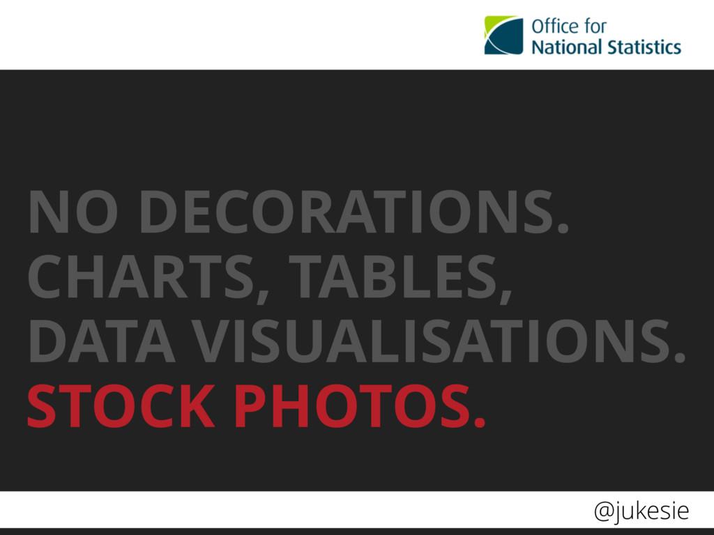 @jukesie NO DECORATIONS. CHARTS, TABLES,  DATA...
