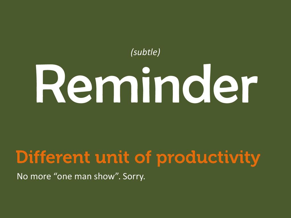 "Reminder No more ""one man show"". Sorry. (subtle)"