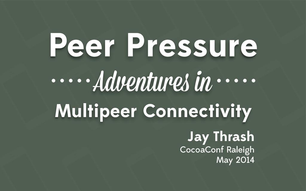 Peer Pressure Adventures in Multipeer Connectiv...