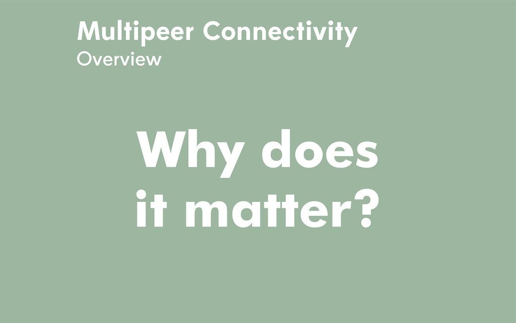 Multipeer Connectivity Overview Why does it mat...
