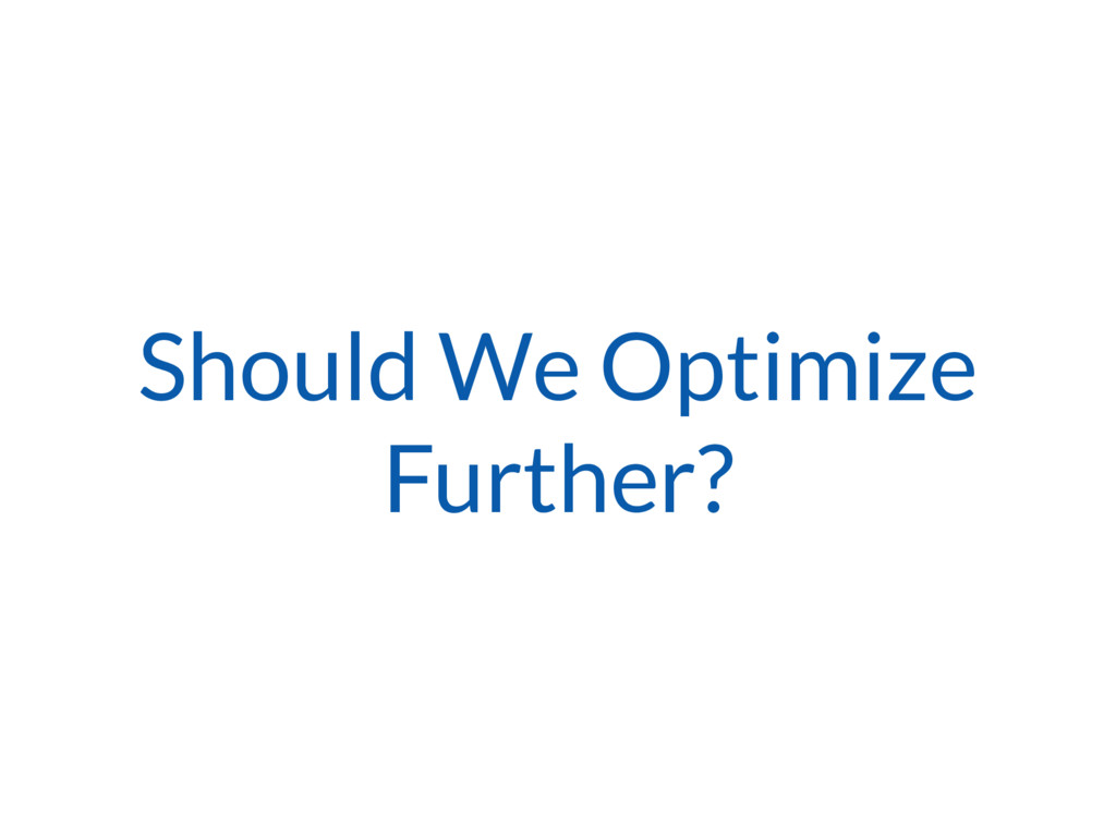 Should We Optimize Further?