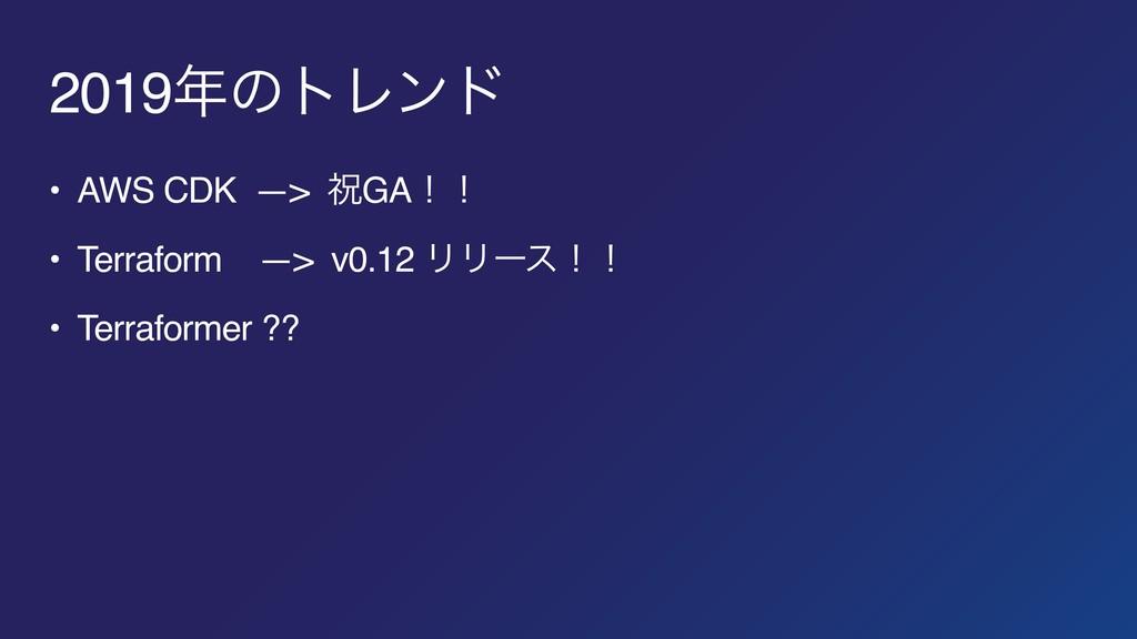2019ͷτϨϯυ • AWS CDK —> ॕGAʂʂ • Terraform —> v0...