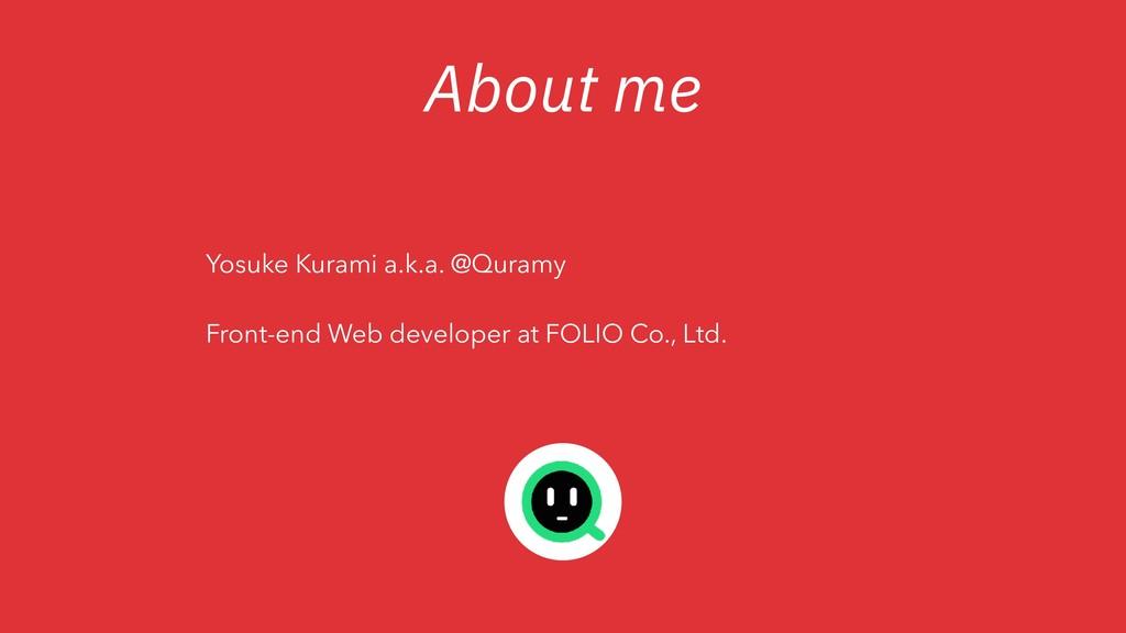 About me Yosuke Kurami a.k.a. @Quramy Front-end...