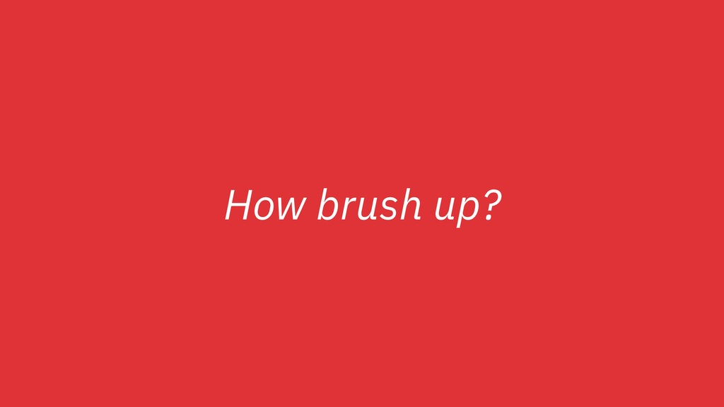 How brush up?