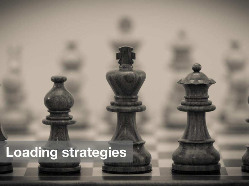 Loading strategies