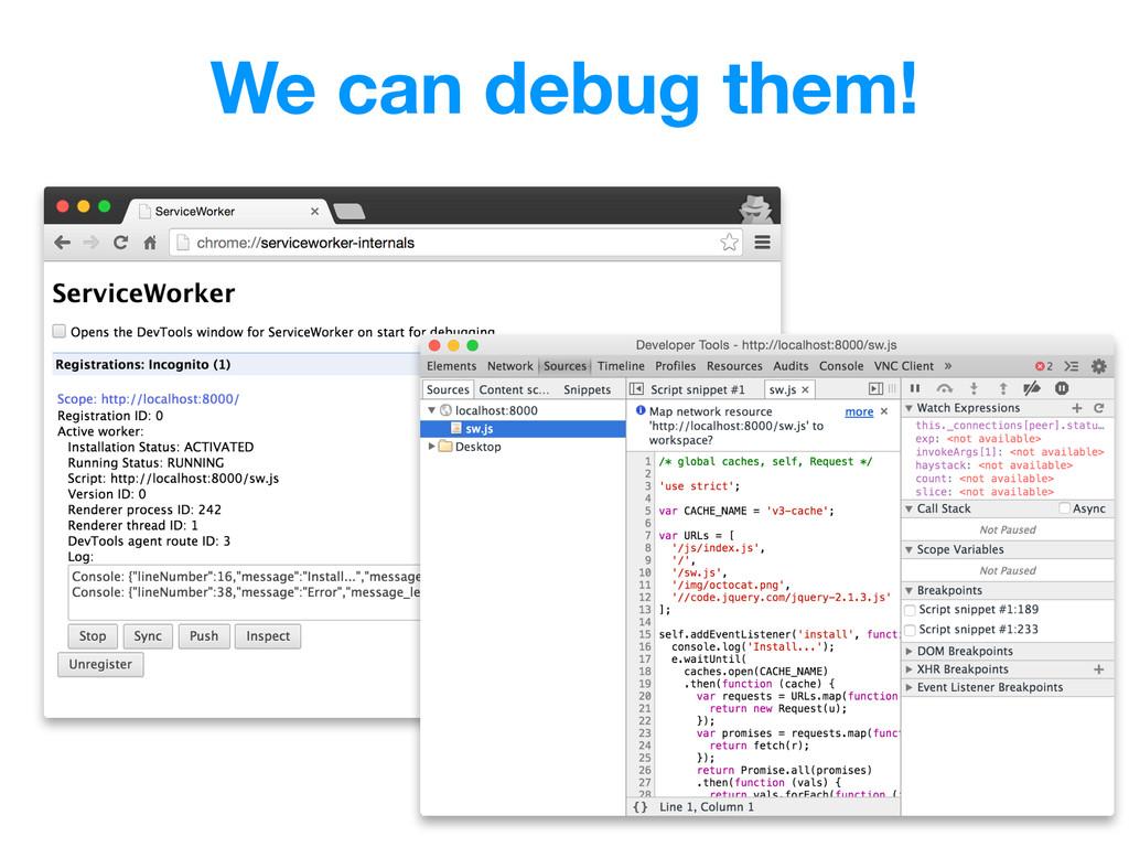 We can debug them!