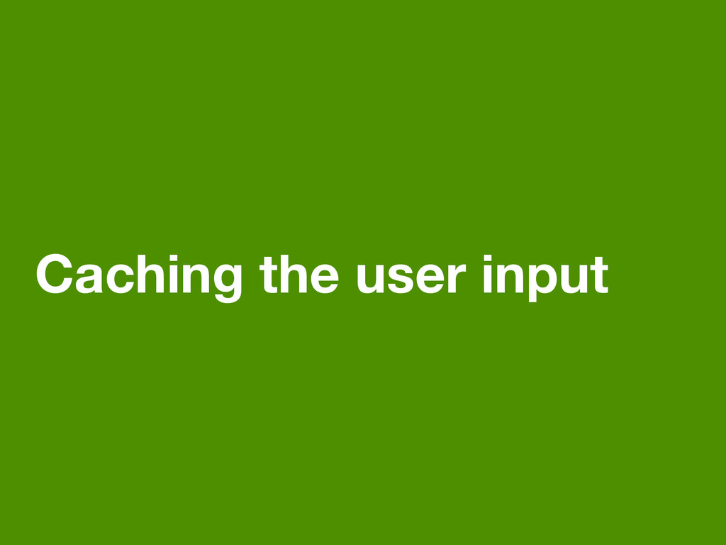 Caching the user input
